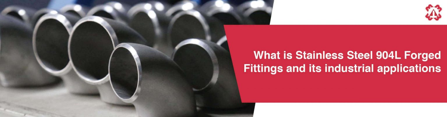What is Stainless Steel 904L Forged Fittings and its industrial applications