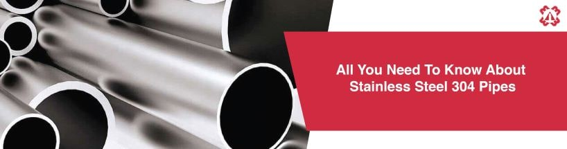 All You Need To Know About Stainless Steel 304 Pipes